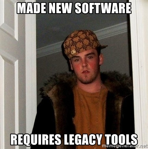 Scumbag Steve - Made new software requires legacy tools