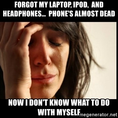 First World Problems - FORGOT my laptop, ipod,  and headphones...  phone's almost dead now i don't know what to do with myself