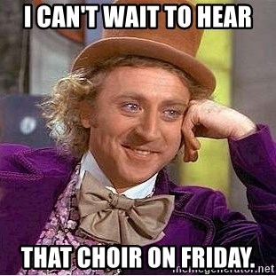 Willy Wonka - I can't wait to hear That choir on Friday.