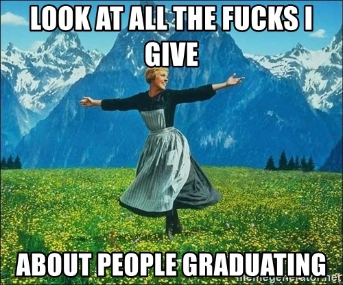 Look at all the things - Look at all the fucks i give about people graduating