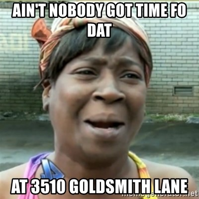 Ain't Nobody got time fo that - ain't nobody got time FO DAT  at 3510 goldsmith lane