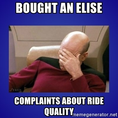 Picard facepalm  - bought an elise complaints about ride quality