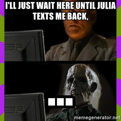 ill just wait here - I'll just wait here until Julia texts me back, ...