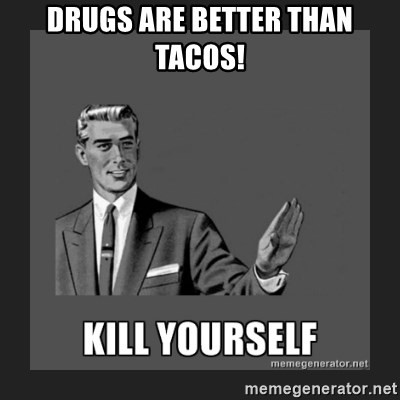 kill yourself guy - drugs are better than tacos!