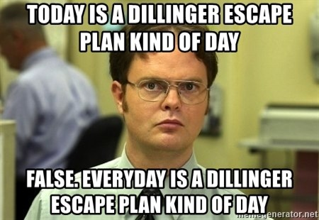 Dwight Schrute - today is a dillinger escape plan kind of day false. everyday is a dillinger escape plan kind of day