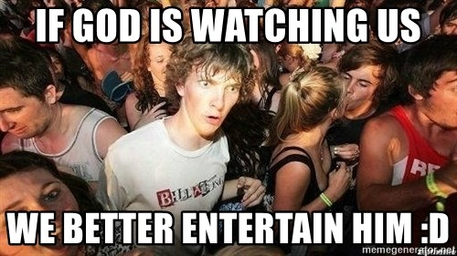 -Sudden Clarity Clarence - IF GOD IS WATCHING US WE BETTER ENTERTAIN HIM :D