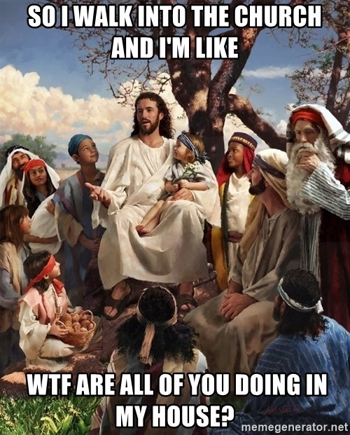 storytime jesus - So I walk into the church and i'm like  wtf are all of you doing in my house?