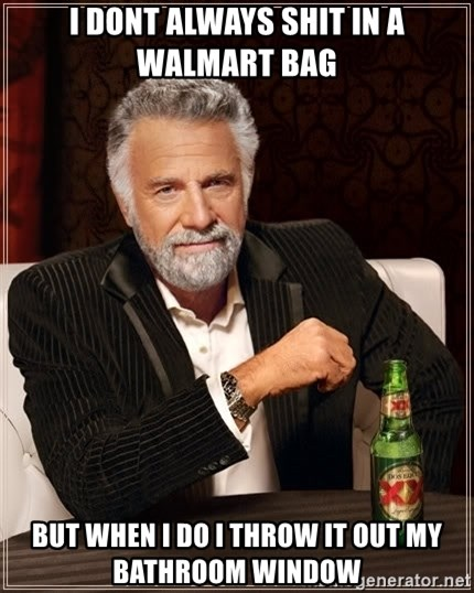 The Most Interesting Man In The World - I dont always shit in a walmart bag but when i do i throw it out my bathroom window