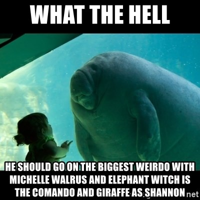 Overlord Manatee - WHAT THE HELL  HE SHOULD GO ON THE BIGGEST WEIRDO WITH MICHELLE WALRUS AND ELEPHANT WITCH IS THE COMANDO AND GIRAFFE AS SHANNON