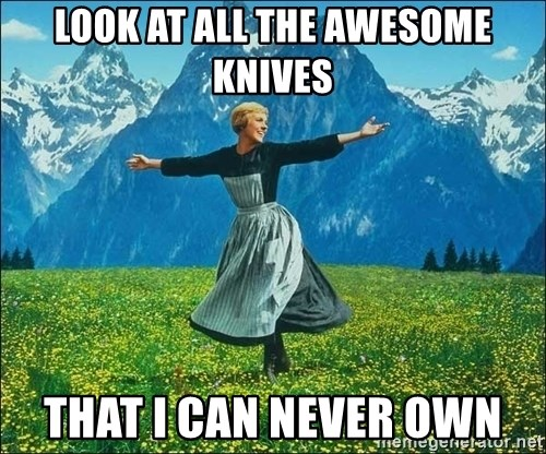 Look at all the things - LOOK AT ALL THE AWESOME KNIVES THAT I CAN NEVER OWN