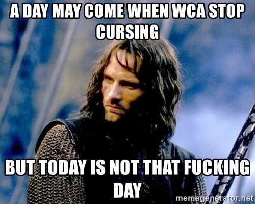 Not this day Aragorn - a day may come when wca stop cursing but today is not that fucking day