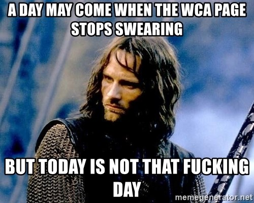 Not this day Aragorn - a day may come when the wca page stops swearing but today is not that fucking day