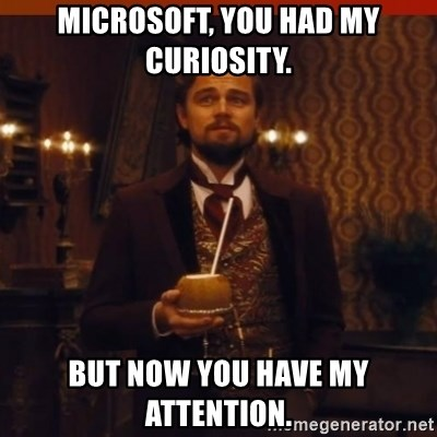 you had my curiosity dicaprio - Microsoft, you had my curiosity. But now you have my attention.