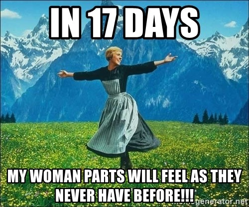 Look at all the things - IN 17 DAYS MY WOMAN PARTS WILL FEEL AS THEY NEVER HAVE BEFORE!!!