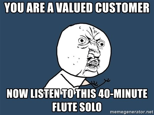 Y U No - You are a valued customer Now listen to this 40-minute flute solo