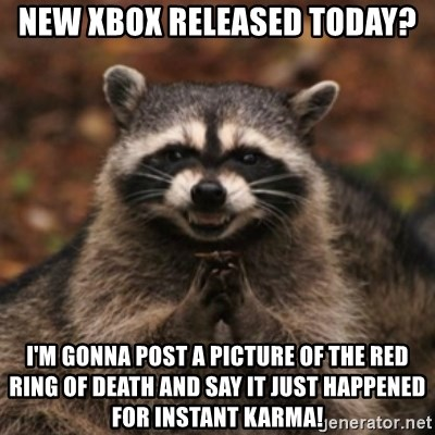 evil raccoon - new xbox released today? i'm gonna post a picture of the red ring of death and say it just happened for instant karma!