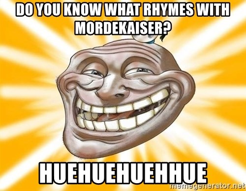Mr.Trololo - do you know what RHYMES with mordekaiser? HUEHUEHUEHHUE