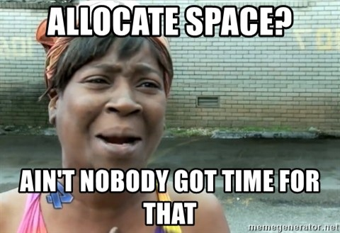 nobody got time fo dat - Allocate space? ain't nobody got time for that