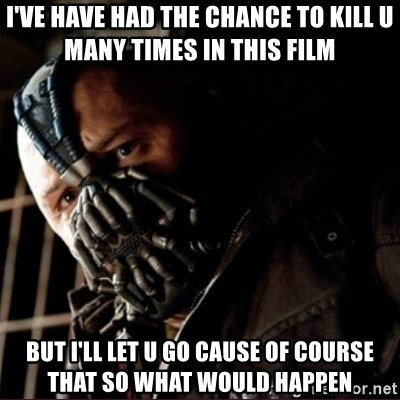Bane Permission to Die - I'VE HAVE HAD THE CHANCE TO KILL U MANY TIMES IN THIS FILM BUT I'LL LET U GO CAUSE OF COURSE THAT SO WHAT WOULD HAPPEN