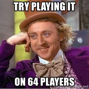 Willy Wonka - try playing it on 64 players