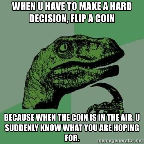 Philosoraptor - when u have to make a hard decision, flip a coin because when the coin is in the air, u suddenly know what you are hoping for.