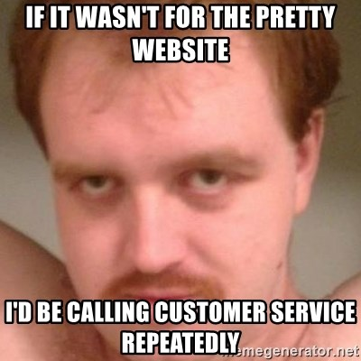 Friendly creepy guy - If it wasn't for the pretty website I'd be calling customer service repeatedly