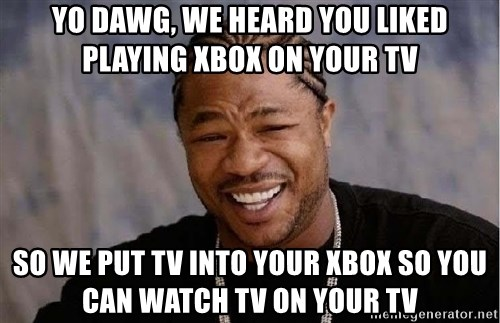 Yo Dawg - Yo Dawg, we heard you liked playing xbox on your tv So we put Tv into your xbox so you can watch tv on your TV