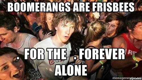 -Sudden Clarity Clarence - boomerangs are frisbees .  for the   . forever alone