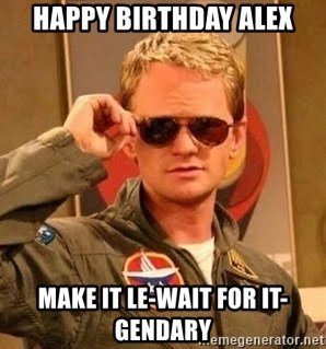 Barney Stinson - happy birthday Alex Make it le-wait for it-gendary