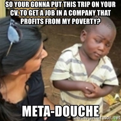Skeptical african kid  - So your gonna put this trip on your cv, to get a job in a company that profits from my poverty? Meta-douche