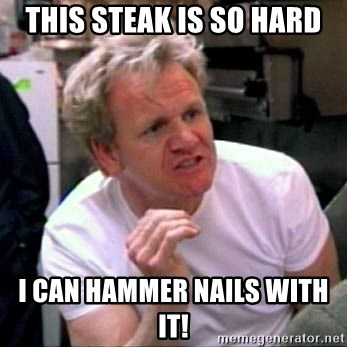 Gordon Ramsay - this steak is so hard i can hammer nails with it!