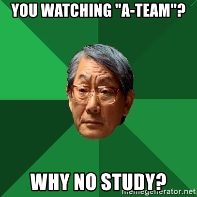"""High Expectations Asian Father - you watching """"a-team""""? why no study?"""