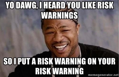 Yo Dawg - Yo dawg, I heard you like risk warnings so i put a risk warning on your risk warning