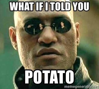 What if I told you / Matrix Morpheus - WHAT IF I TOLD YOU  POTATO