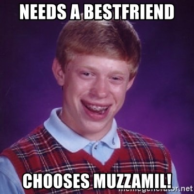 Bad Luck Brian - NEEDS A BESTFRIEND CHOOSES MUZZAMIL!