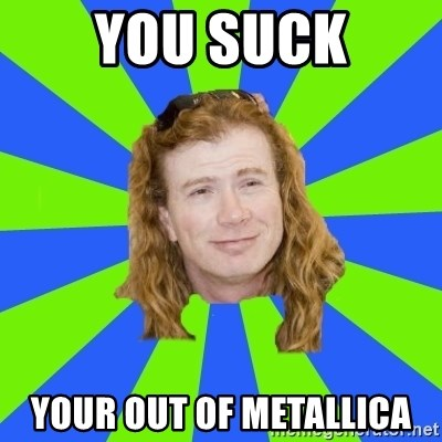 dave mustaine - YOU SUCK YOUR OUT OF METALLICA