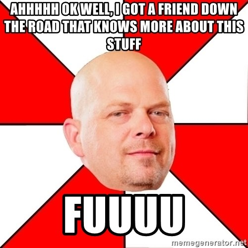 Pawn Stars - AHHHHH OK WELL, I GOT A FRIEND DOWN THE ROAD THAT KNOWS MORE ABOUT THIS STUFF FUUUU
