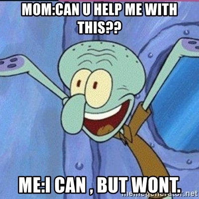 calamardo me vale - MOM:CAN U HELP ME WITH THIS?? ME:I CAN , BUT WONT.