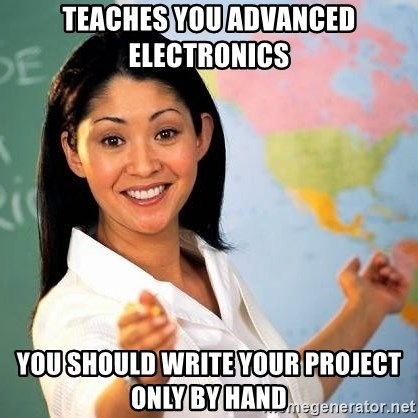 Terrible  Teacher - TEACHES YOU ADVANCED ELECTRONICS YOU SHOULD WRITE YOUR PROJECT ONLY BY HAND