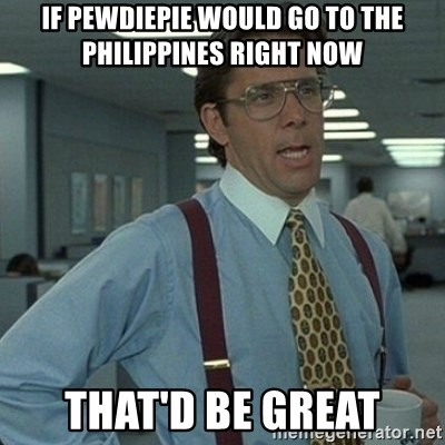 Yeah that'd be great... - if pewdiepie would go to the philippines right now that'd be great