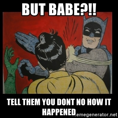 Batman Slappp - But babe?!! Tell them you dont no how it happened