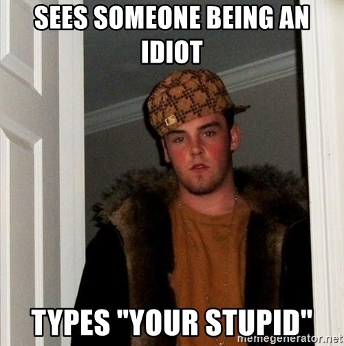 "Scumbag Steve - Sees someone being an idiot types ""your stupid"""