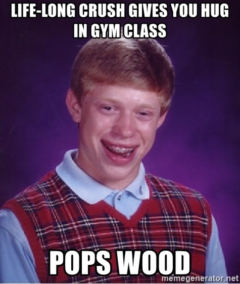 Bad Luck Brian - life-long crush gives you hug in gym class pops wood