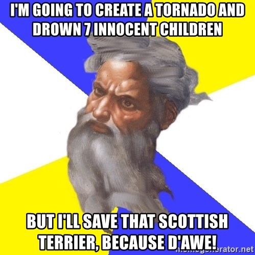 Advice God - I'm going to create a tornado and drown 7 innocent children but I'll save that scottish terrier, because d'awe!