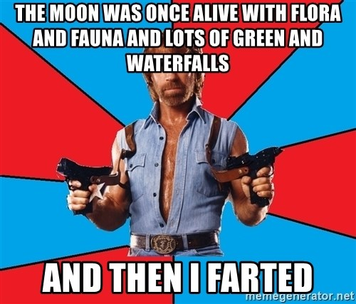 Chuck Norris  - the moon was once alive with flora and fauna and lots of green and waterfalls and then i farted