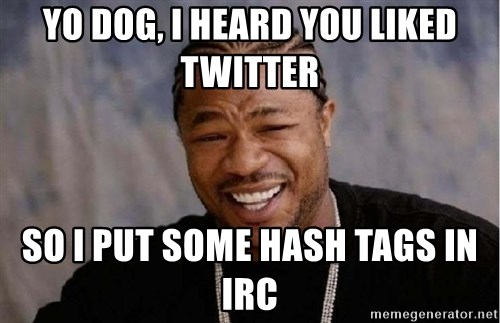 Xibithappy - Yo Dog, I heard you liked Twitter so I put some Hash tags in IRC