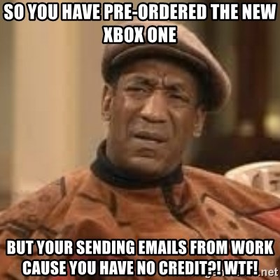 Confused Bill Cosby  - so you have pre-ordered the new xbox one BUT YOUR SENDING EMAILS FROM WORK CAUSE YOU HAVE NO CREDIT?! WTF!