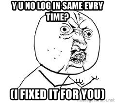 Y U SO - Y U No log in same evry time? (i fixed it for you)