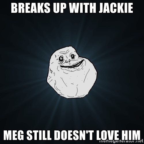 Forever Alone - breaks up with Jackie Meg still doesn't love him
