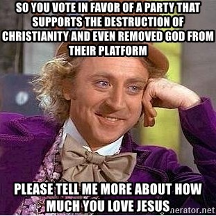 Willy Wonka - So YOU VOTE IN FAVOR OF A PARTY THAT SUPPORTS THE DESTRUCTION OF CHRISTIANITY and even removed God from their platform Please Tell me more about how much you love jesus